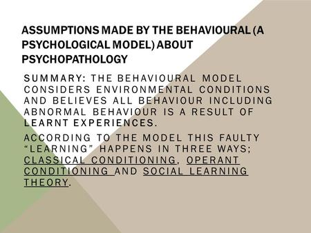 ASSUMPTIONS MADE BY THE BEHAVIOURAL (A PSYCHOLOGICAL MODEL) ABOUT PSYCHOPATHOLOGY SUMMARY: THE BEHAVIOURAL MODEL CONSIDERS ENVIRONMENTAL CONDITIONS AND.