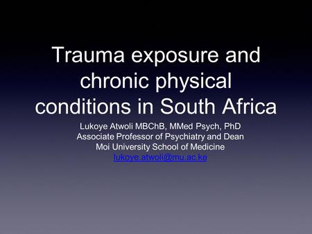 Trauma exposure and chronic physical conditions in South Africa Lukoye Atwoli MBChB, MMed Psych, PhD Associate Professor of Psychiatry and Dean Moi University.
