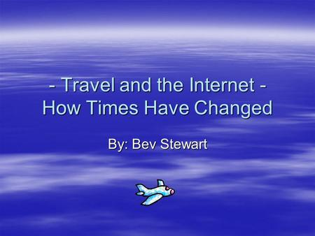- Travel and the Internet - How Times Have Changed By: Bev Stewart.