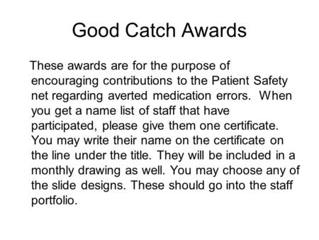 Good Catch Awards These awards are for the purpose of encouraging contributions to the Patient Safety net regarding averted medication errors. When you.