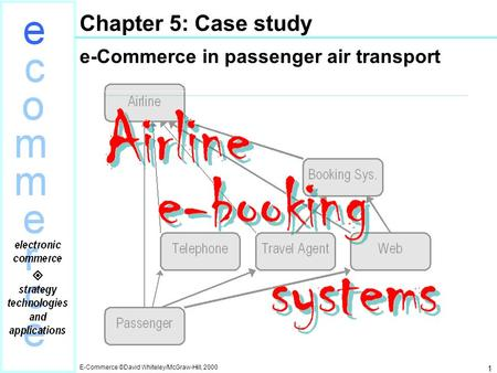 E-Commerce ©David Whiteley/McGraw-Hill, 2000 1 Chapter 5: Case study e-Commerce in passenger air transport.