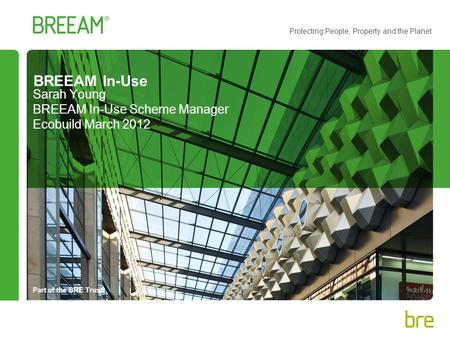Part of the BRE Trust Protecting People, Property and the Planet BREEAM In-Use Sarah Young BREEAM In-Use Scheme Manager Ecobuild March 2012.