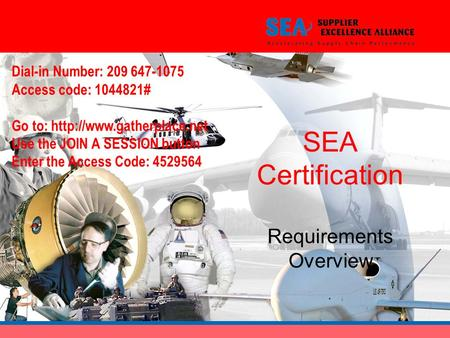 SEA Certification Requirements Overview Dial-in Number: 209 647-1075 Access code: 1044821# Go to:  Use the JOIN A SESSION button.