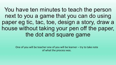You have ten minutes to teach the person next to you a game that you can do using paper eg tic, tac, toe, design a story, draw a house without taking your.