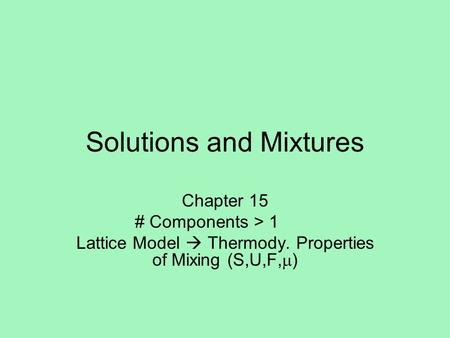 Solutions and Mixtures Chapter 15 # Components > 1 Lattice Model  Thermody. Properties of Mixing (S,U,F,  )