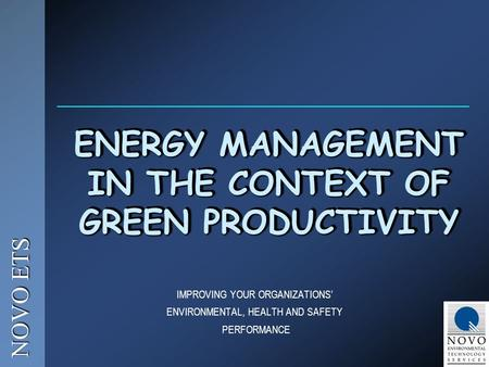 NOVO ETS IMPROVING YOUR ORGANIZATIONS' ENVIRONMENTAL, HEALTH AND SAFETY PERFORMANCE ENERGY MANAGEMENT IN THE CONTEXT OF GREEN PRODUCTIVITY.