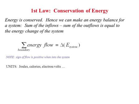 1st Law: Conservation of Energy Energy is conserved. Hence we can make an energy balance for a system: Sum of the inflows – sum of the outflows is equal.