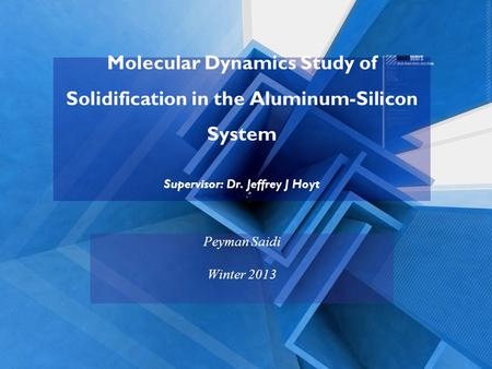 Molecular Dynamics Study of Solidification in the Aluminum-Silicon System Supervisor: Dr. Jeffrey J Hoyt Peyman Saidi Winter 2013.