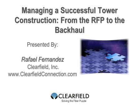 Managing a Successful Tower Construction: From the RFP to the Backhaul Presented By: Rafael Fernandez Clearfield, Inc. www.ClearfieldConnection.com.