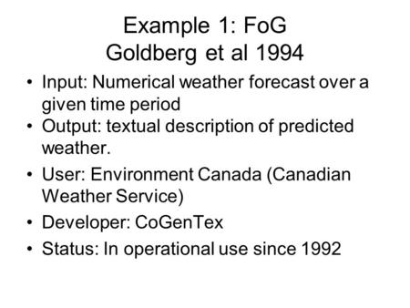 Example 1: FoG Goldberg et al 1994 Input: Numerical weather forecast over a given time period Output: textual description of predicted weather. User: Environment.