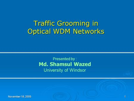 November 18, 2005 1 Traffic Grooming in Optical WDM Networks Presented by : Md. Shamsul Wazed University of Windsor.
