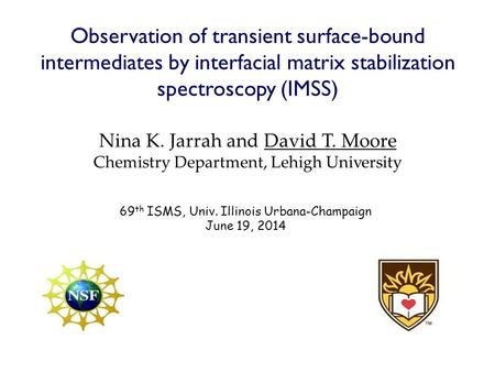 Observation of transient surface-bound intermediates by interfacial matrix stabilization spectroscopy (IMSS) Nina K. Jarrah and David T. Moore Chemistry.