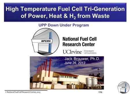© National Fuel Cell Research Center, 2013 1/24 High Temperature Fuel Cell Tri-Generation of Power, Heat & H 2 from Waste Jack Brouwer, Ph.D. June 26,