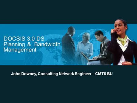 DOCSIS 3.0 DS Planning & Bandwidth Management John Downey, Consulting Network Engineer – CMTS BU.