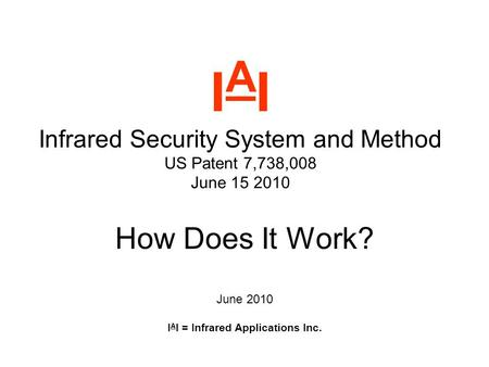 I A I Infrared Security System and Method US Patent 7,738,008 June 15 2010 How Does It Work? June 2010 I A I = Infrared Applications Inc.