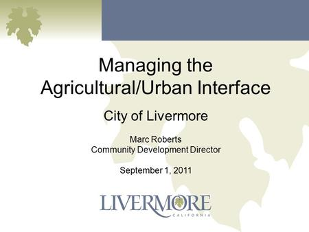 Managing the Agricultural/Urban Interface City of Livermore Marc Roberts Community Development Director September 1, 2011.