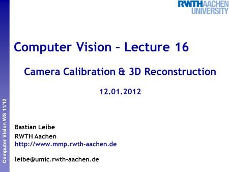 Perceptual <strong>and</strong> Sensory Augmented Computing Computer Vision WS 11/12 Computer Vision – Lecture 16 Camera Calibration & <strong>3D</strong> Reconstruction 12.01.2012 Bastian.