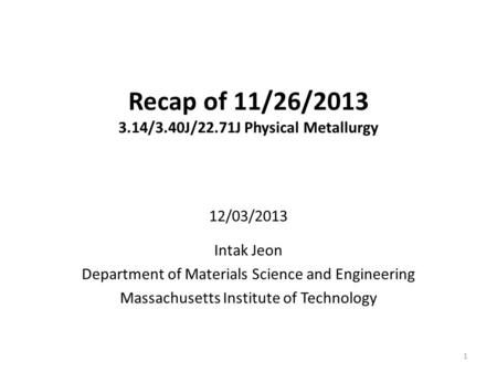 Recap of 11/26/2013 3.14/3.40J/22.71J Physical Metallurgy 12/03/2013 Intak Jeon Department of Materials Science and Engineering Massachusetts Institute.