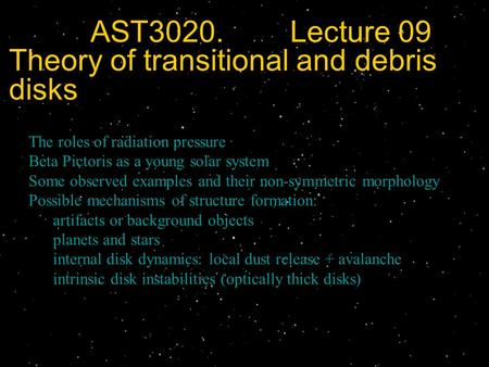 AST3020. Lecture 09 Theory of transitional and debris disks The roles of radiation pressure Beta Pictoris as a young solar system Some observed examples.