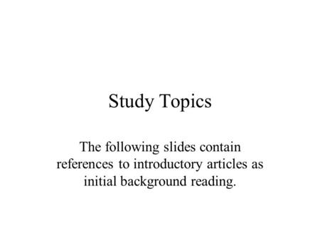 Study Topics The following slides contain references to introductory articles as initial background reading.