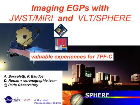 1 A. Boccaletti Pasadena, Sept. 28-29th Imaging EGPs with JWST/MIRI and VLT/SPHERE valuable experiences for TPF-C A. Boccaletti, P. Baudoz D. Rouan + coronagraphic.