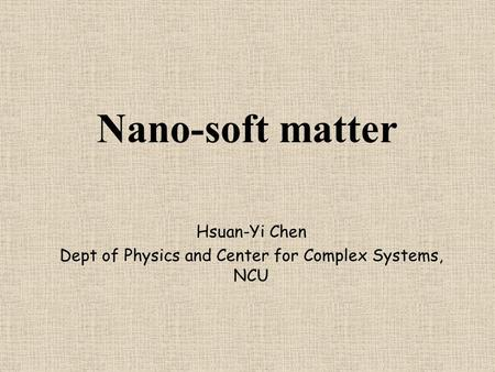 Nano-soft matter Hsuan-Yi Chen Dept of Physics and Center for Complex Systems, NCU.