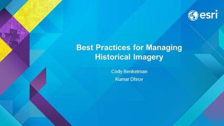 Best Practices for Managing Historical Imagery Cody Benkelman Kumar Dhruv.