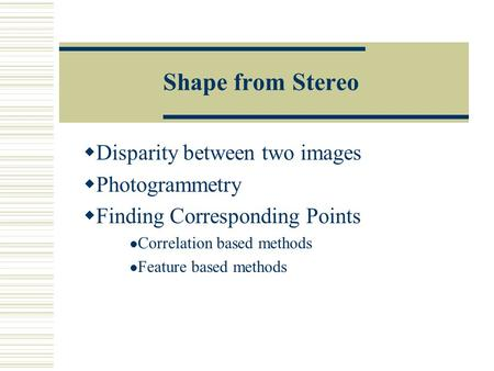 Shape from Stereo  Disparity between two images  Photogrammetry  Finding Corresponding Points Correlation based methods Feature based methods.