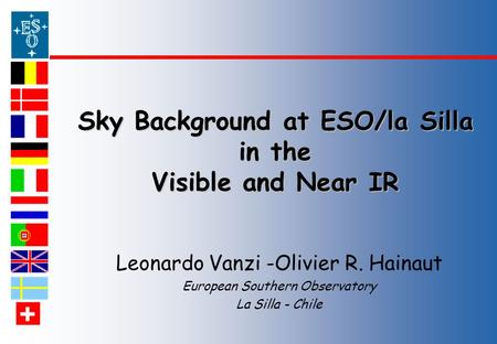 Chile Sky Background at ESO/la Silla in the Visible and Near IR Leonardo Vanzi -Olivier R. Hainaut European Southern Observatory La Silla - Chile.