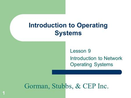Gorman, Stubbs, & CEP Inc. 1 Introduction to Operating Systems Lesson 9 Introduction to Network Operating Systems.