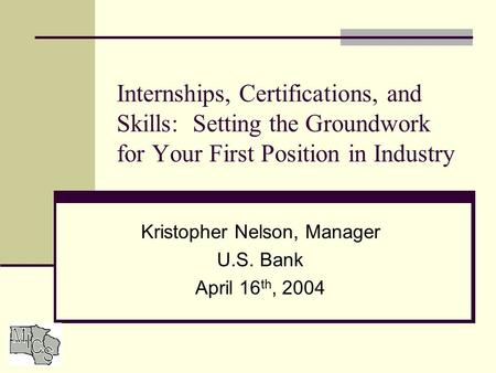 Internships, Certifications, and Skills: Setting the Groundwork for Your First Position in Industry Kristopher Nelson, Manager U.S. Bank April 16 th, 2004.