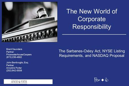 PwC The New World of Corporate Responsibility The Sarbanes-Oxley Act, NYSE Listing Requirements, and NASDAQ Proposal Brent Saunders Partner PricewaterhouseCoopers.