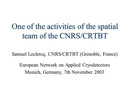 One of the activities of the spatial team of the CNRS/CRTBT Samuel Leclercq, CNRS/CRTBT (Grenoble, France) European Network on Applied Cryodetectors Munich,