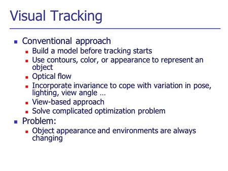 Visual Tracking Conventional approach Build a model before tracking starts Use contours, color, or appearance to represent an object Optical flow Incorporate.