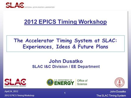 John Dusatko 2012 EPICS Timing Workshop The SLAC Timing System April 24, 2012 1 The Accelerator Timing System at SLAC: Experiences, Ideas & Future Plans.