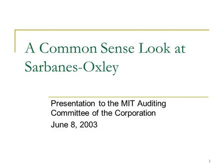 1 A Common Sense Look at Sarbanes-Oxley Presentation to the MIT Auditing Committee of the Corporation June 8, 2003.