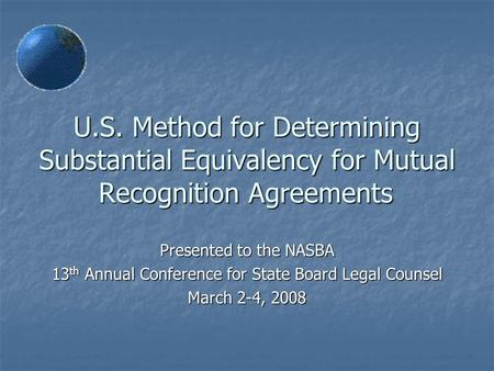 U.S. Method for Determining Substantial Equivalency for Mutual Recognition Agreements Presented to the NASBA 13 th Annual Conference for State Board Legal.
