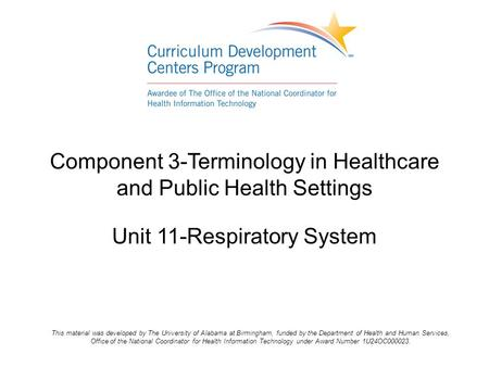 Component 3-Terminology in Healthcare and Public Health Settings Unit 11-Respiratory System This material was developed by The University of Alabama at.