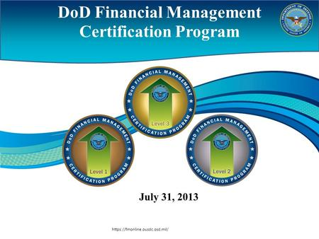 Https://fmonline.ousdc.osd.mil/ DoD Financial Management Certification Program July 31, 2013.