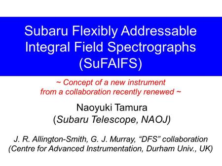 "Subaru Flexibly Addressable Integral Field Spectrographs (SuFAIFS) Naoyuki Tamura (Subaru Telescope, NAOJ) J. R. Allington-Smith, G. J. Murray, ""DFS"" collaboration."