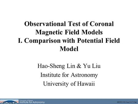 SHINE 2008, June 23-27, Utah Observational Test of Coronal Magnetic Field Models I. Comparison with Potential Field Model Hao-Sheng Lin & Yu Liu Institute.