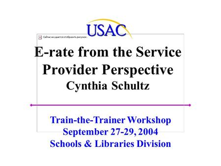 E-rate from the Service Provider Perspective Cynthia Schultz Train-the-Trainer Workshop September 27-29, 2004 Schools & Libraries Division.