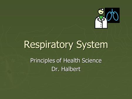 Respiratory System Principles of Health Science Dr. Halbert.