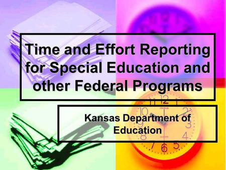 Time and Effort Reporting for Special Education and other Federal Programs Kansas Department of Education.