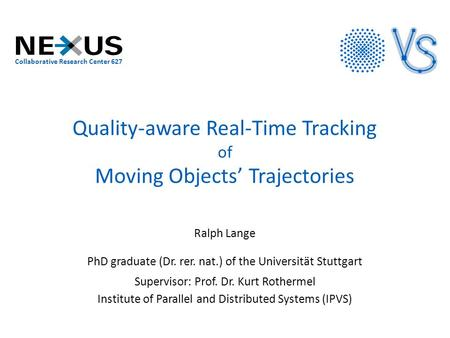 Quality-aware Real-Time Tracking of Moving Objects' Trajectories Ralph Lange PhD graduate (Dr. rer. nat.) of the Universität Stuttgart Supervisor: Prof.