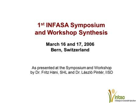 1 st INFASA Symposium and Workshop Synthesis March 16 and 17, 2006 Bern, Switzerland As presented at the Symposium and Workshop by Dr. Fritz Häni, SHL.