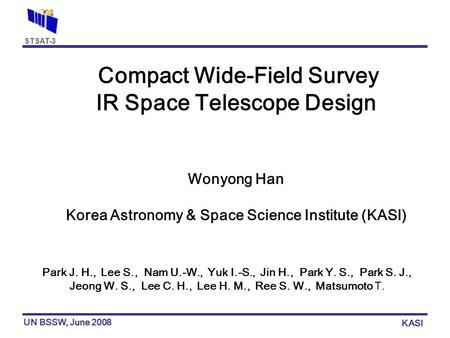 STSAT-3 UN BSSW, June 2008 KASI Compact Wide-Field Survey IR Space Telescope Design Wonyong Han Korea Astronomy & Space Science Institute (KASI)