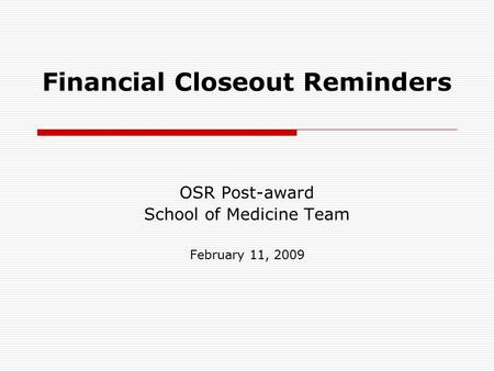 Financial Closeout Reminders OSR Post-award School of Medicine Team February 11, 2009.