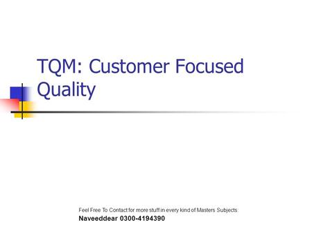 TQM: Customer Focused Quality Feel Free To Contact for more stuff in every kind of Masters Subjects: Naveeddear 0300-4194390.