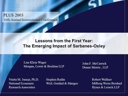 Lessons from the First Year: The Emerging Impact of Sarbanes-Oxley PLUS 2003 16th Annual International Conference Lisa Klein Wager Morgan, Lewis & Bockius.